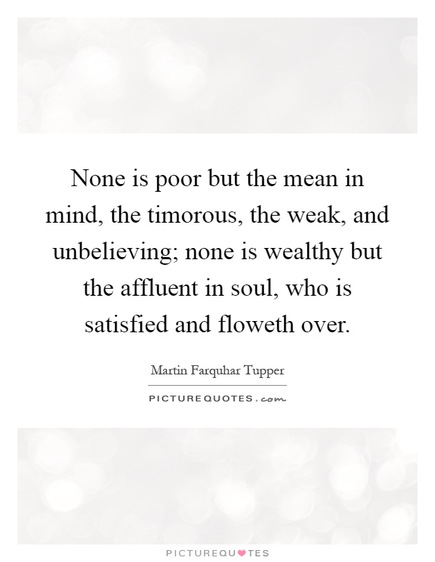 None is poor but the mean in mind, the timorous, the weak, and unbelieving; none is wealthy but the affluent in soul, who is satisfied and floweth over Picture Quote #1