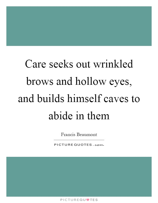 Care seeks out wrinkled brows and hollow eyes, and builds himself caves to abide in them Picture Quote #1