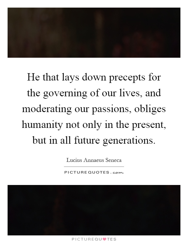 He that lays down precepts for the governing of our lives, and moderating our passions, obliges humanity not only in the present, but in all future generations Picture Quote #1