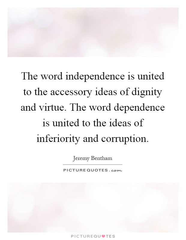The word independence is united to the accessory ideas of dignity and virtue. The word dependence is united to the ideas of inferiority and corruption Picture Quote #1
