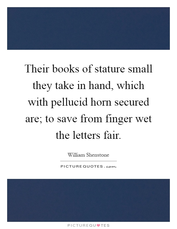 Their books of stature small they take in hand, which with pellucid horn secured are; to save from finger wet the letters fair Picture Quote #1