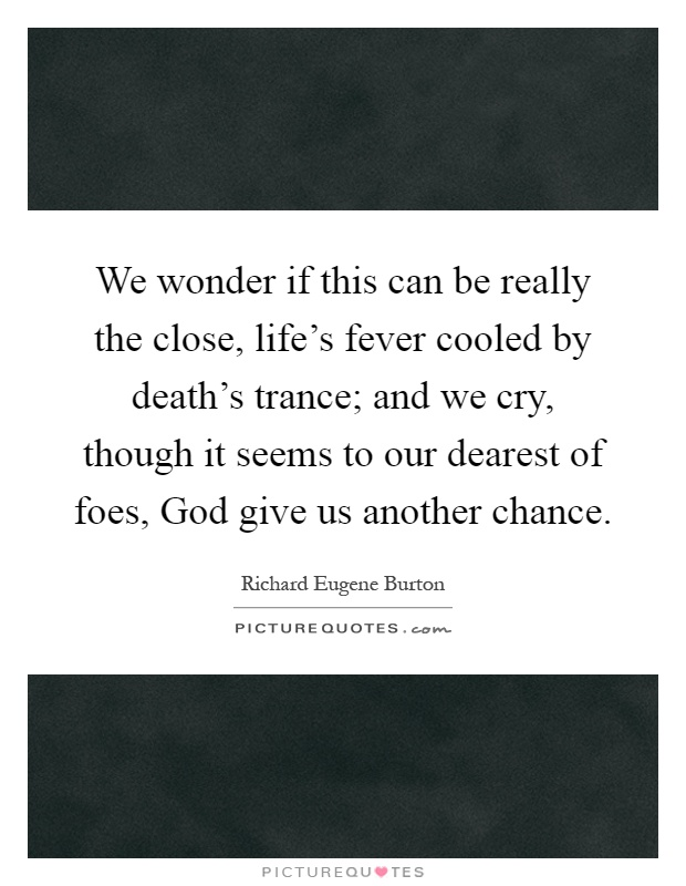 We wonder if this can be really the close, life's fever cooled by death's trance; and we cry, though it seems to our dearest of foes, God give us another chance Picture Quote #1