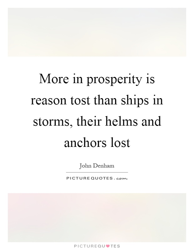 More in prosperity is reason tost than ships in storms, their helms and anchors lost Picture Quote #1