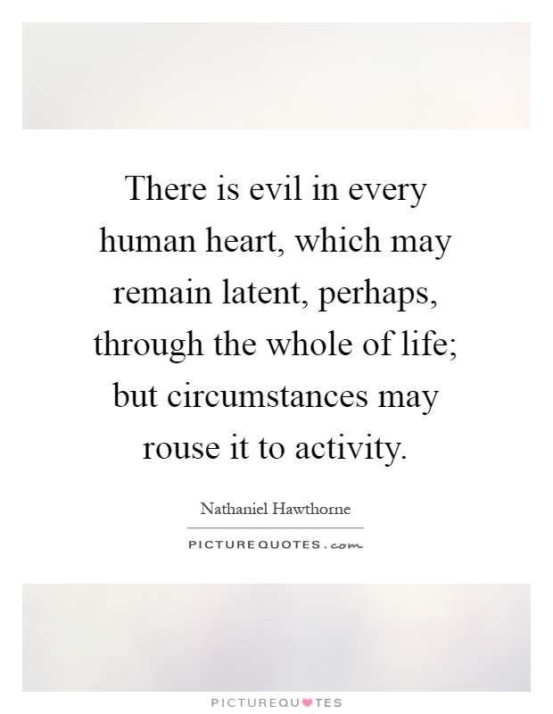 There is evil in every human heart, which may remain latent, perhaps, through the whole of life; but circumstances may rouse it to activity Picture Quote #1