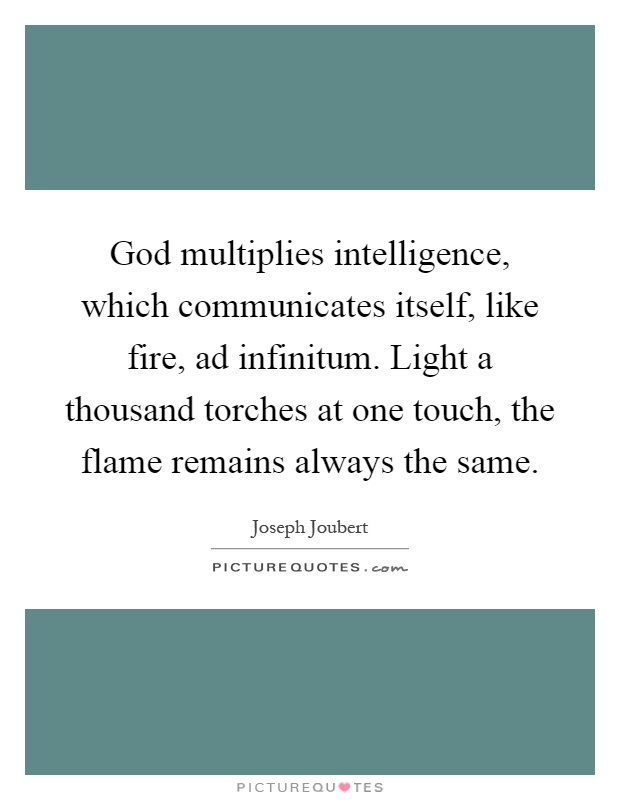 God multiplies intelligence, which communicates itself, like fire, ad infinitum. Light a thousand torches at one touch, the flame remains always the same Picture Quote #1