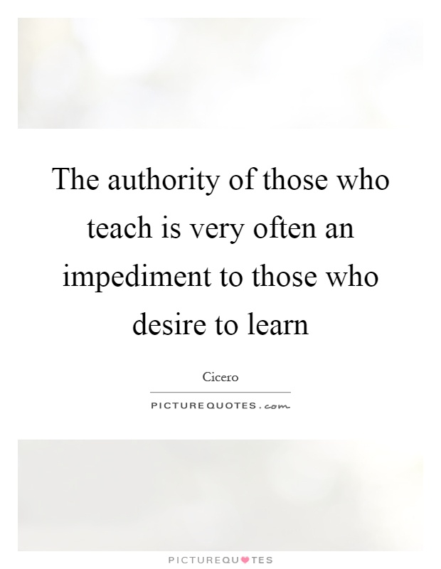 The authority of those who teach is very often an impediment to those who desire to learn Picture Quote #1