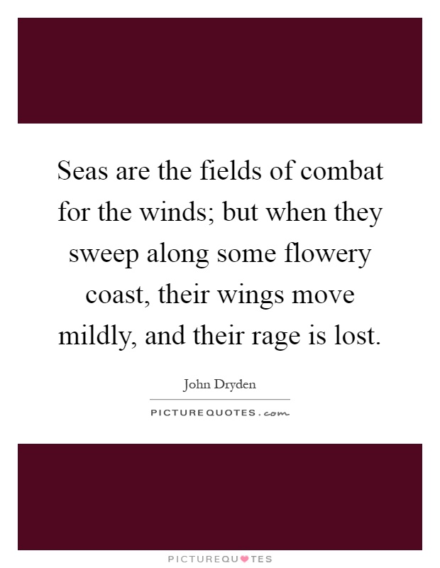 Seas are the fields of combat for the winds; but when they sweep along some flowery coast, their wings move mildly, and their rage is lost Picture Quote #1
