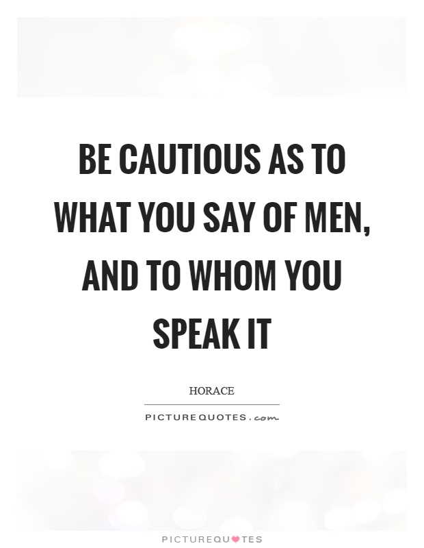 Be cautious as to what you say of men, and to whom you speak it Picture Quote #1