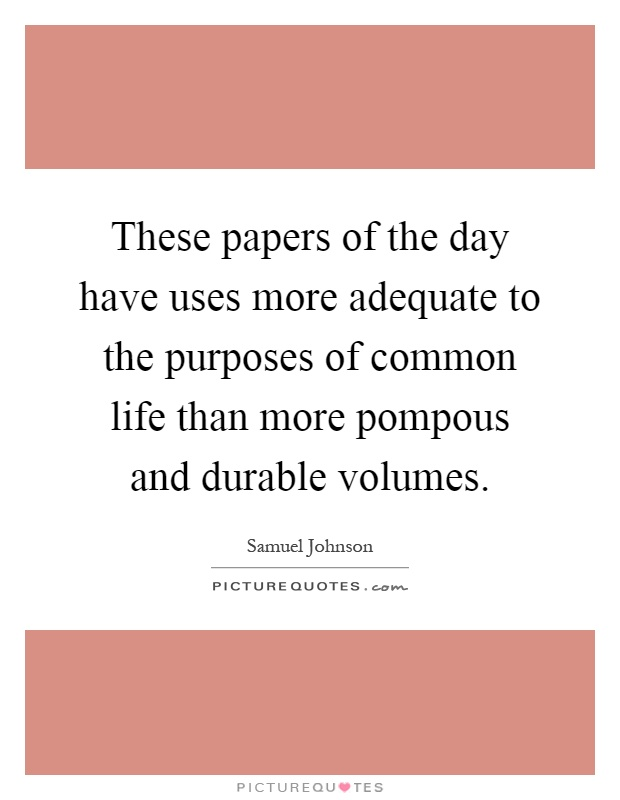 These papers of the day have uses more adequate to the purposes of common life than more pompous and durable volumes Picture Quote #1