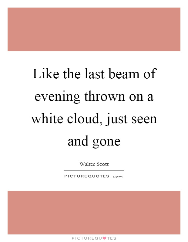 Like the last beam of evening thrown on a white cloud, just seen and gone Picture Quote #1