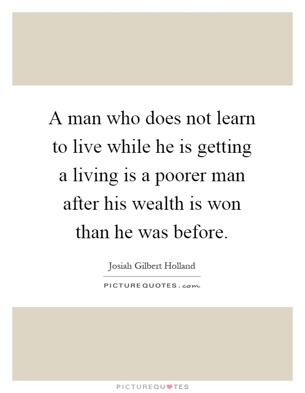 A man who does not learn to live while he is getting a living is a poorer man after his wealth is won than he was before Picture Quote #1