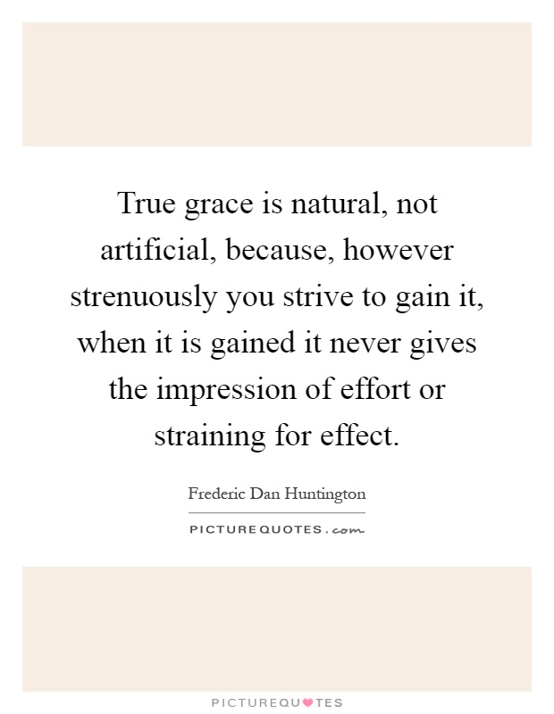 True grace is natural, not artificial, because, however strenuously you strive to gain it, when it is gained it never gives the impression of effort or straining for effect Picture Quote #1