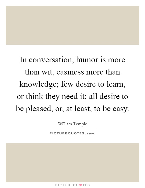 In conversation, humor is more than wit, easiness more than knowledge; few desire to learn, or think they need it; all desire to be pleased, or, at least, to be easy Picture Quote #1