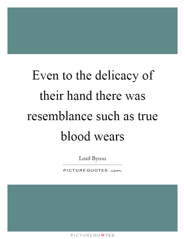 Even to the delicacy of their hand there was resemblance such as true blood wears Picture Quote #1