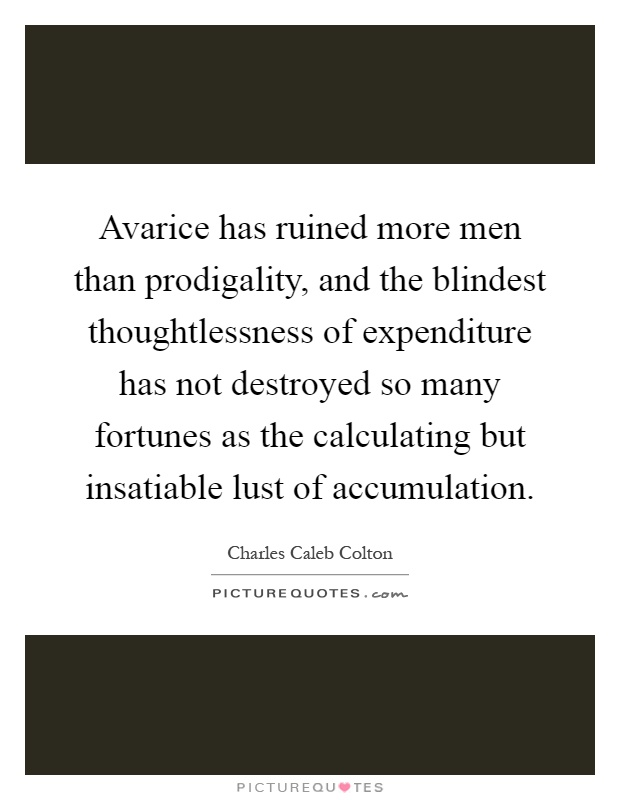 Avarice has ruined more men than prodigality, and the blindest thoughtlessness of expenditure has not destroyed so many fortunes as the calculating but insatiable lust of accumulation Picture Quote #1