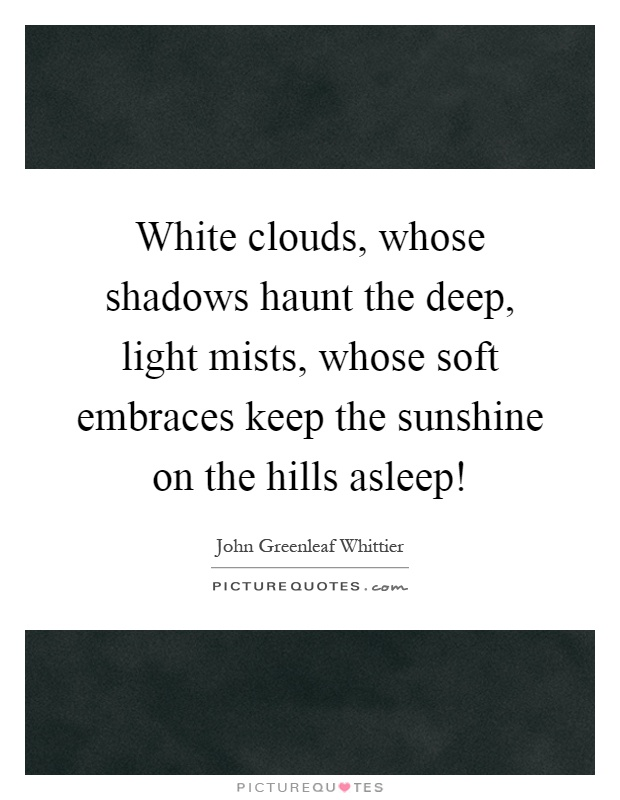 White clouds, whose shadows haunt the deep, light mists, whose soft embraces keep the sunshine on the hills asleep! Picture Quote #1