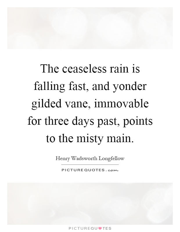 The ceaseless rain is falling fast, and yonder gilded vane, immovable for three days past, points to the misty main Picture Quote #1