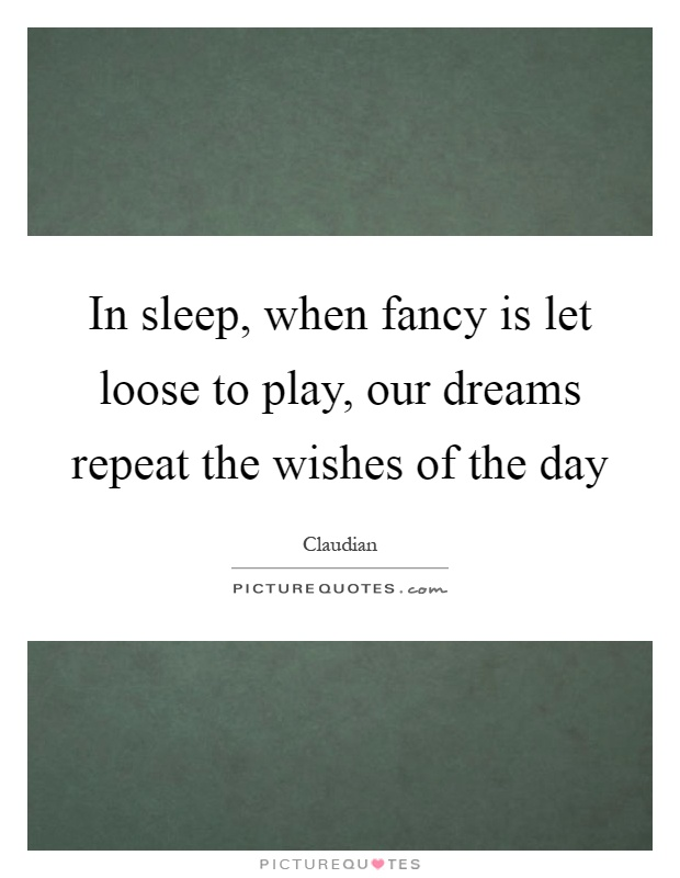 In sleep, when fancy is let loose to play, our dreams repeat the wishes of the day Picture Quote #1