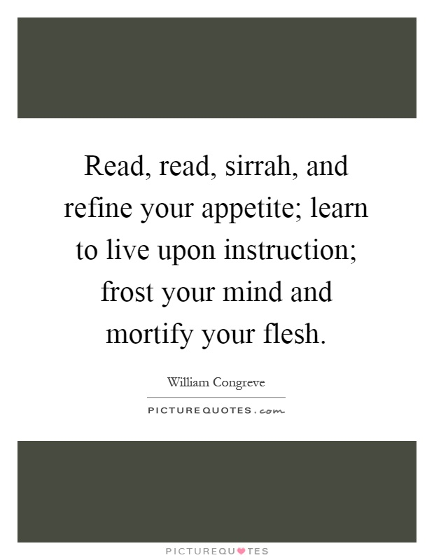 Read, read, sirrah, and refine your appetite; learn to live upon instruction; frost your mind and mortify your flesh Picture Quote #1