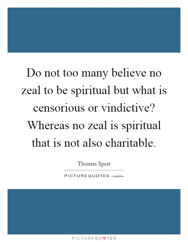 Do not too many believe no zeal to be spiritual but what is censorious or vindictive? Whereas no zeal is spiritual that is not also charitable Picture Quote #1