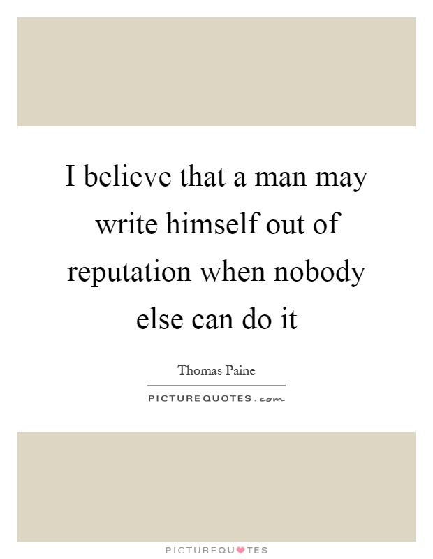 I believe that a man may write himself out of reputation when nobody else can do it Picture Quote #1