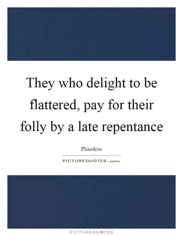 They who delight to be flattered, pay for their folly by a late repentance Picture Quote #1