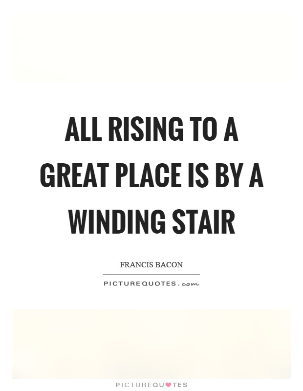All rising to a great place is by a winding stair Picture Quote #1