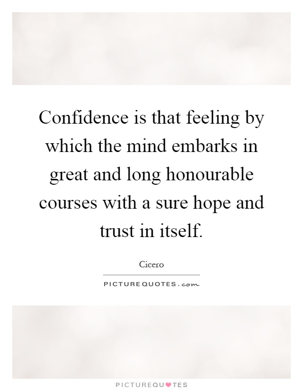 Confidence is that feeling by which the mind embarks in great and long honourable courses with a sure hope and trust in itself Picture Quote #1