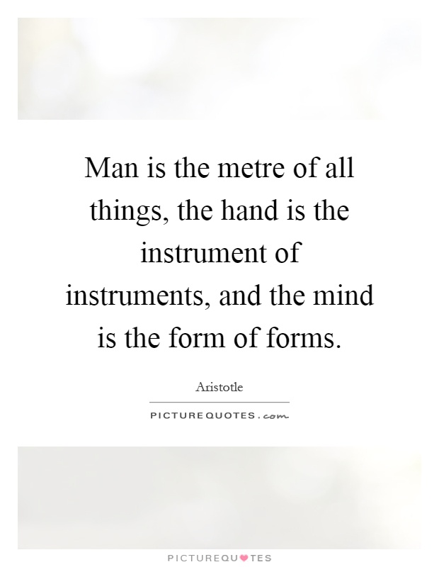 Man is the metre of all things, the hand is the instrument of instruments, and the mind is the form of forms Picture Quote #1