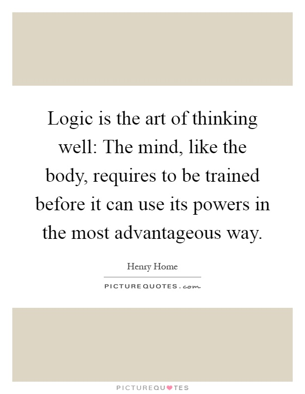 Logic is the art of thinking well: The mind, like the body, requires to be trained before it can use its powers in the most advantageous way Picture Quote #1