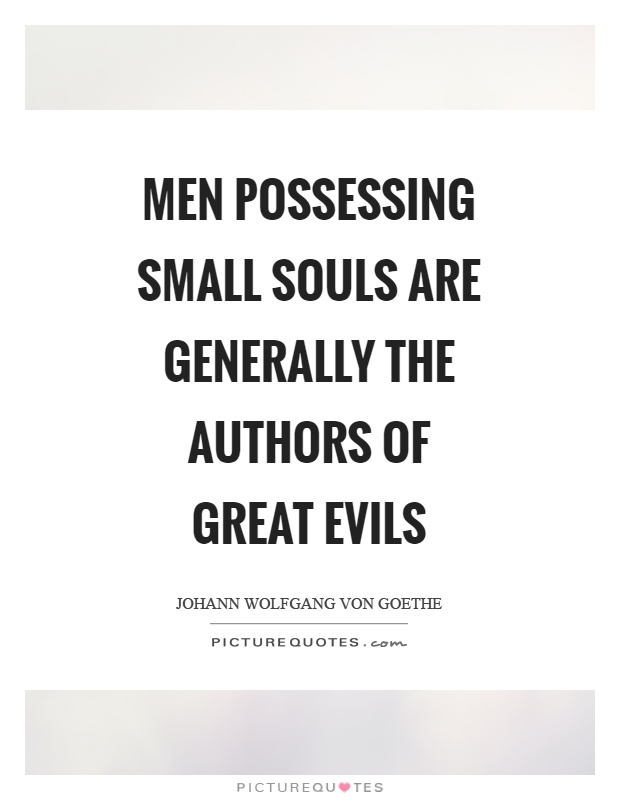 Men possessing small souls are generally the authors of great evils Picture Quote #1