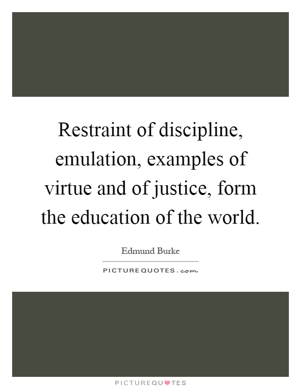 Restraint of discipline, emulation, examples of virtue and of justice, form the education of the world Picture Quote #1