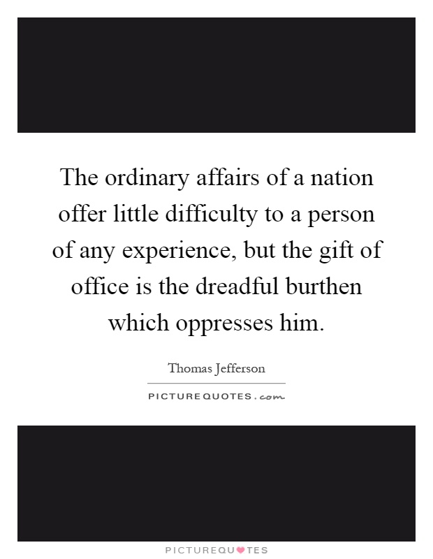The ordinary affairs of a nation offer little difficulty to a person of any experience, but the gift of office is the dreadful burthen which oppresses him Picture Quote #1