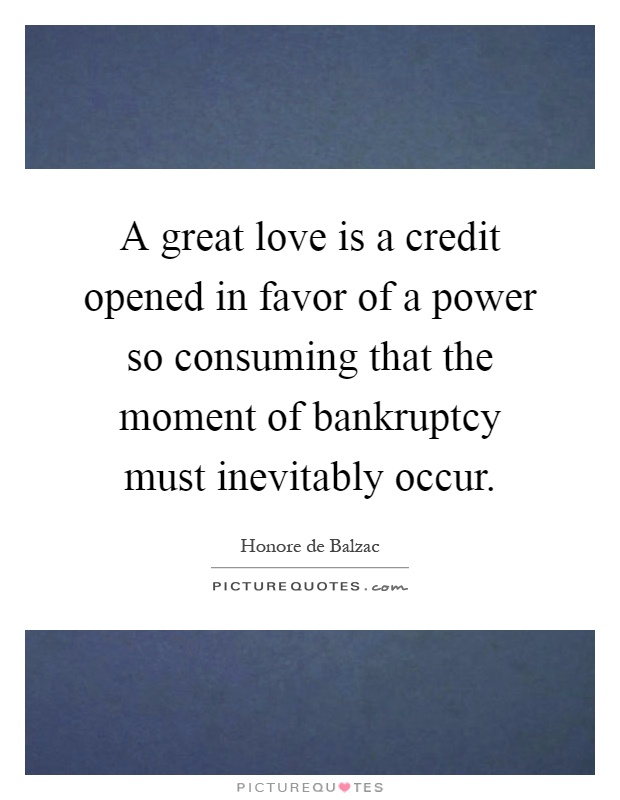 A great love is a credit opened in favor of a power so consuming that the moment of bankruptcy must inevitably occur Picture Quote #1