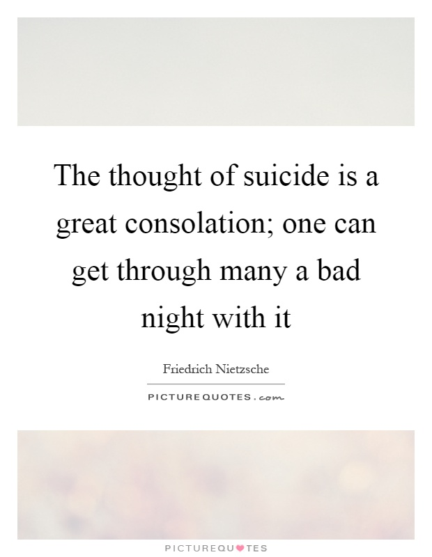 The thought of suicide is a great consolation; one can get through many a bad night with it Picture Quote #1
