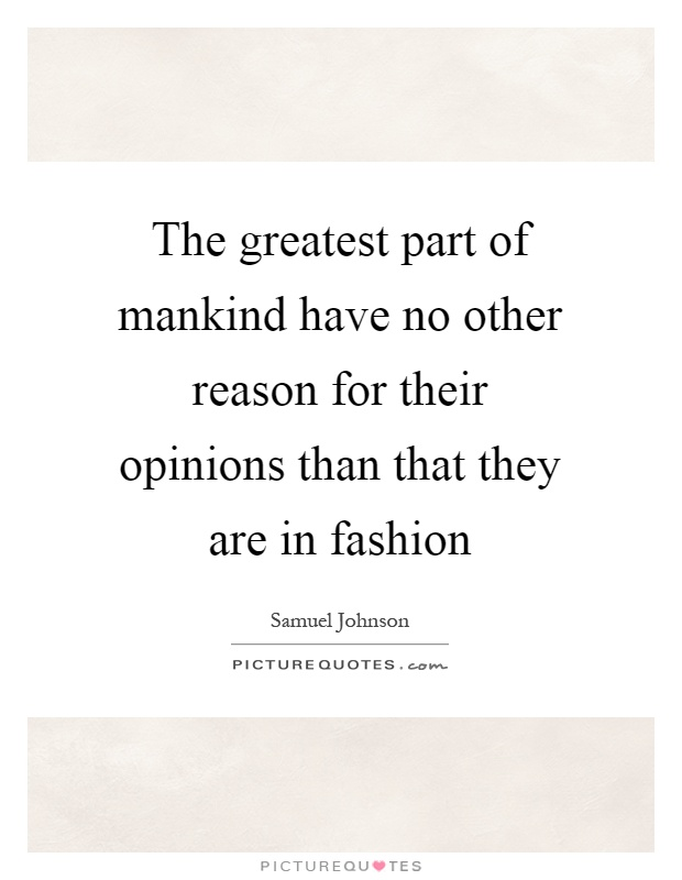 The greatest part of mankind have no other reason for their opinions than that they are in fashion Picture Quote #1