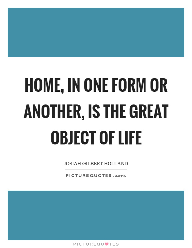 Home, in one form or another, is the great object of life Picture Quote #1