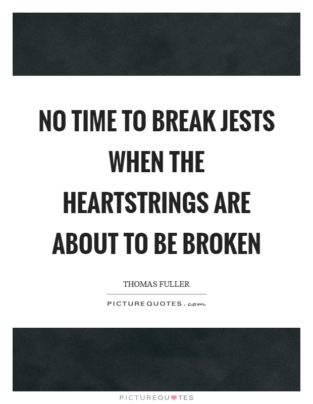 No time to break jests when the heartstrings are about to be broken Picture Quote #1