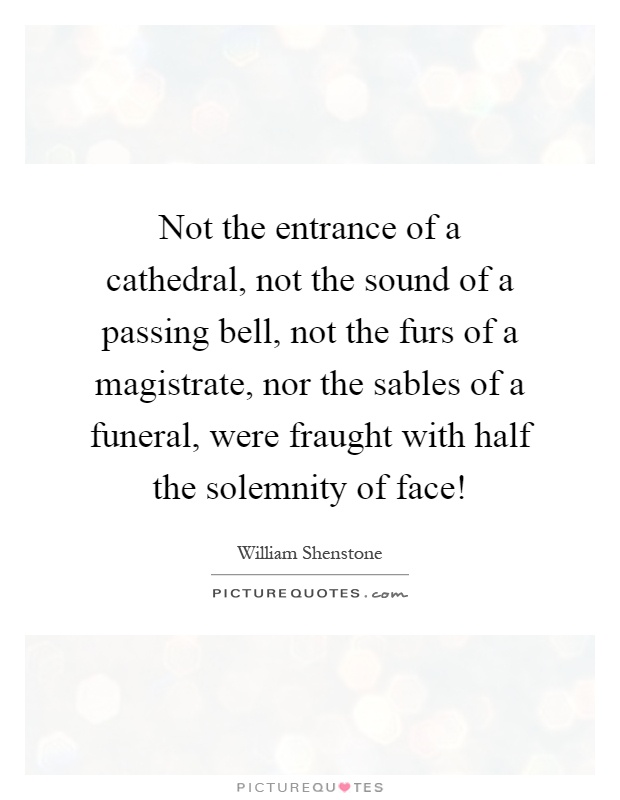Not the entrance of a cathedral, not the sound of a passing bell, not the furs of a magistrate, nor the sables of a funeral, were fraught with half the solemnity of face! Picture Quote #1