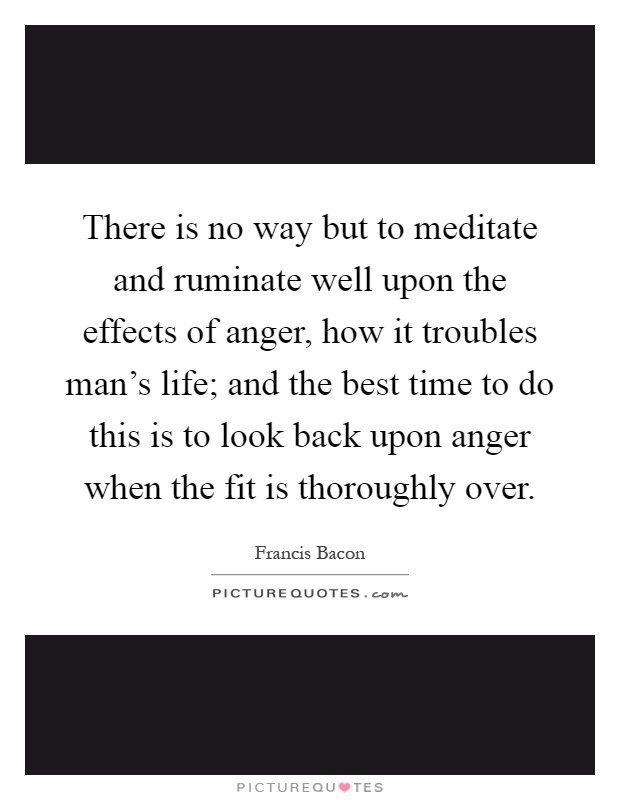 There is no way but to meditate and ruminate well upon the effects of anger, how it troubles man's life; and the best time to do this is to look back upon anger when the fit is thoroughly over Picture Quote #1