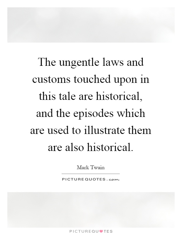 The ungentle laws and customs touched upon in this tale are historical, and the episodes which are used to illustrate them are also historical Picture Quote #1