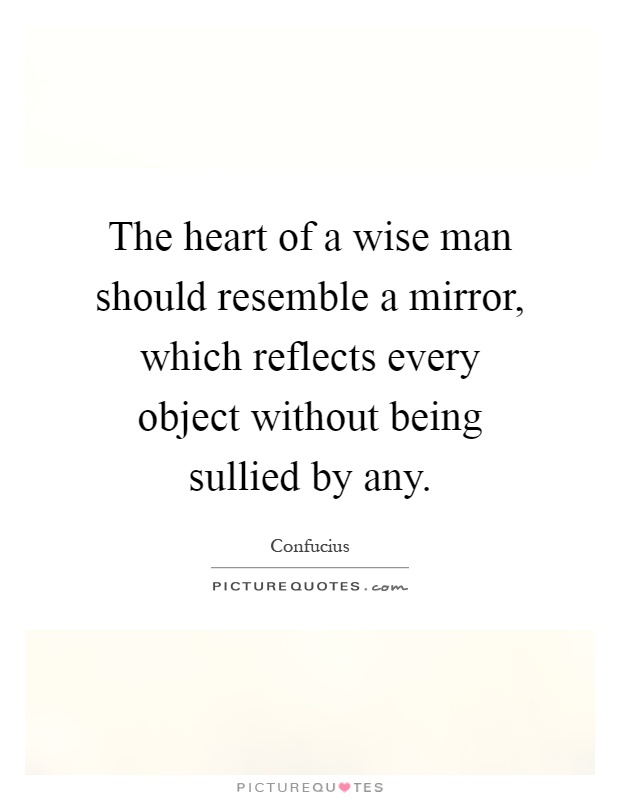 The heart of a wise man should resemble a mirror, which reflects every object without being sullied by any Picture Quote #1