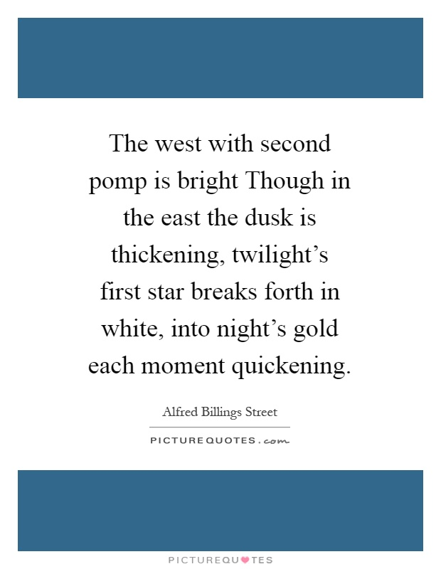 The west with second pomp is bright Though in the east the dusk is thickening, twilight's first star breaks forth in white, into night's gold each moment quickening Picture Quote #1