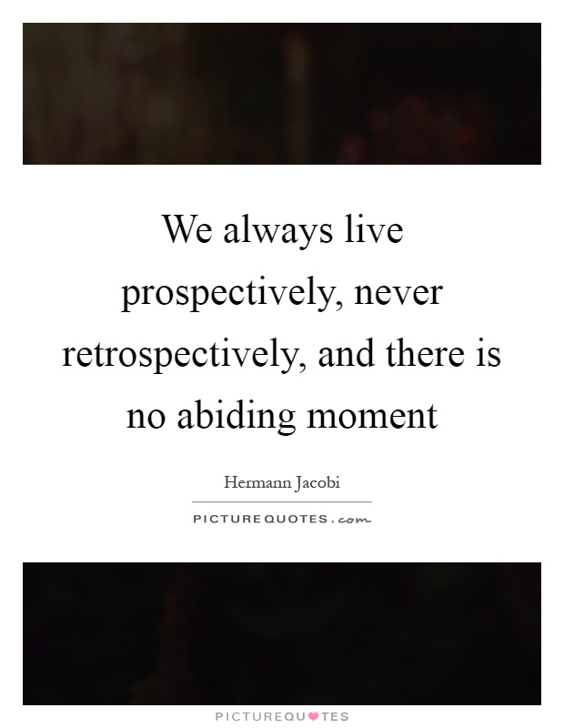 We always live prospectively, never retrospectively, and there is no abiding moment Picture Quote #1
