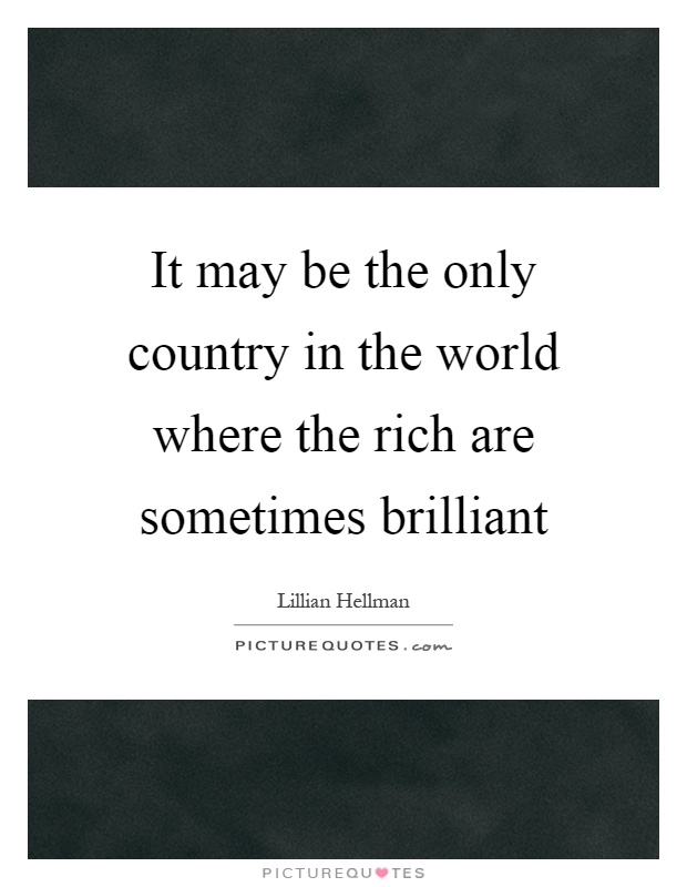 It may be the only country in the world where the rich are sometimes brilliant Picture Quote #1