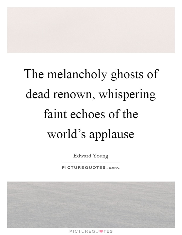 The melancholy ghosts of dead renown, whispering faint echoes of the world's applause Picture Quote #1