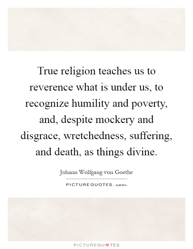 True religion teaches us to reverence what is under us, to recognize humility and poverty, and, despite mockery and disgrace, wretchedness, suffering, and death, as things divine Picture Quote #1