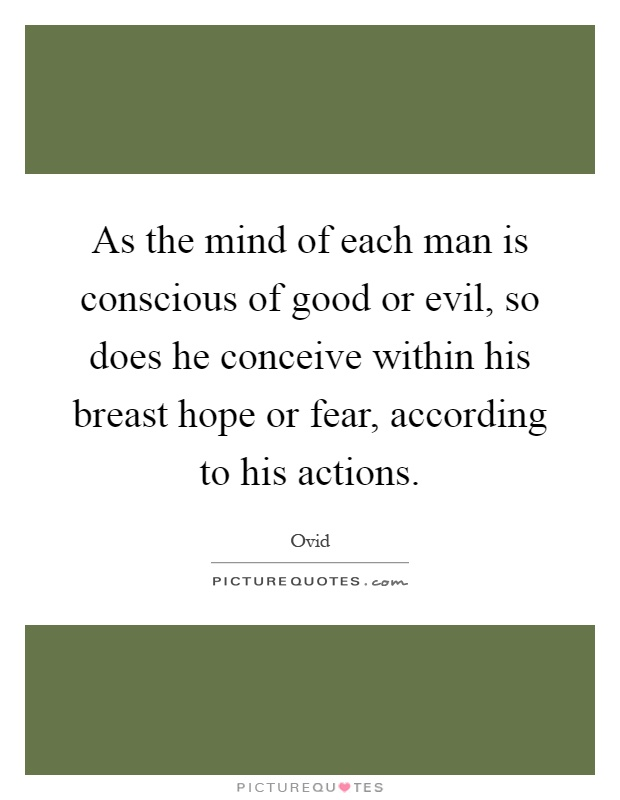 As the mind of each man is conscious of good or evil, so does he conceive within his breast hope or fear, according to his actions Picture Quote #1
