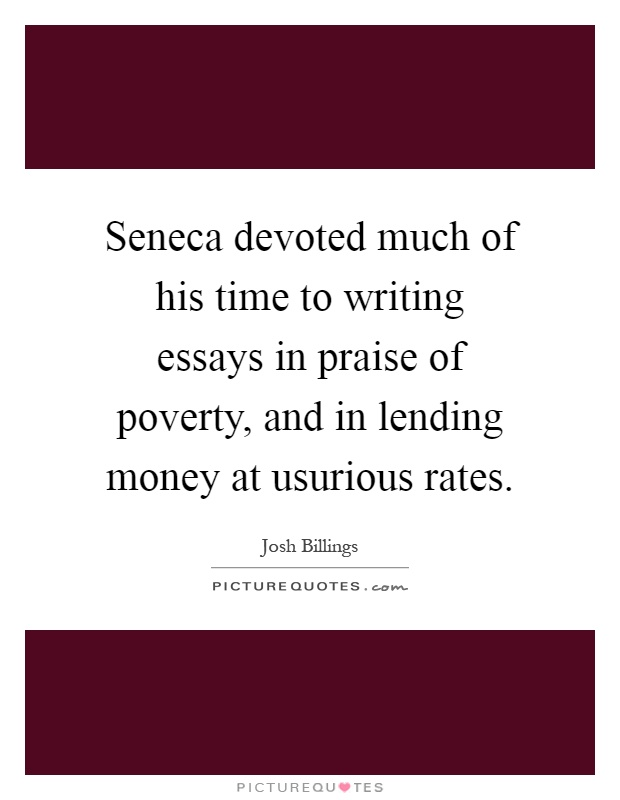 Seneca devoted much of his time to writing essays in praise of poverty, and in lending money at usurious rates Picture Quote #1