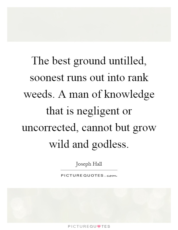 The best ground untilled, soonest runs out into rank weeds. A man of knowledge that is negligent or uncorrected, cannot but grow wild and godless Picture Quote #1
